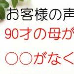 お客様の口コミ~90才の母が○○○で○○○がなく・・(長崎県/58才)