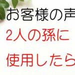 お客様の口コミ~2人の孫に使用したら○○○○が○○された・・(和歌山県/56才)