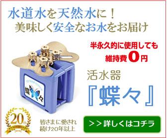 水道水を天然水に!安心安全なお水をお届け 活水器「蝶々」